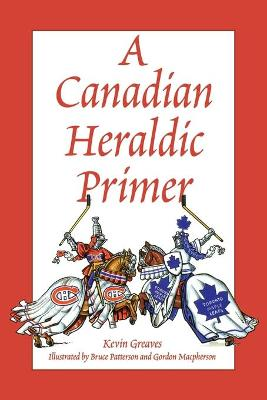 A Canadian Heraldic Primer by Kevin Greaves, Heraldic Society of Canada