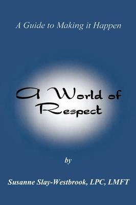 A World of Respect: A Guide to Making It Happen by Susanne (Private Practitioner USA) Slay-Westbrook