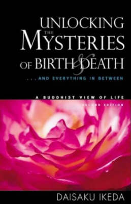 Unlocking the Mysteries of Birth & Death . . . And Everything in Between, A Buddhist View Life by Daisaku Ikeda