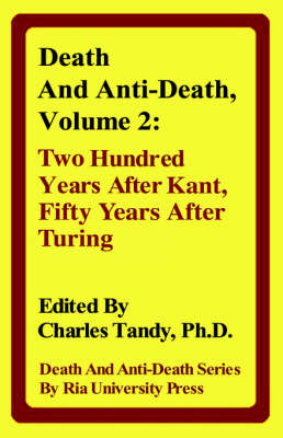 Death and Anti-Death, Volume 2 Two Hundred Years After Kant, Fifty Years After Turing by Director of the Future of Humanity Institute Nick (University of Oxford Professor in the Faculty of Philosophy & Oxfor Bostrom