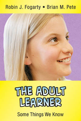 The Adult Learner Some Things We Know by Robin J. Fogarty, Brian M. Pete
