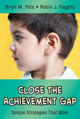 Close the Achievement Gap Simple Strategies That Work by Brian M. Pete, Robin J. Fogarty