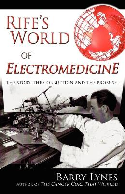 Rife's World of Electromedicine The Story, the Corruption and the Promise by Barry Lynes