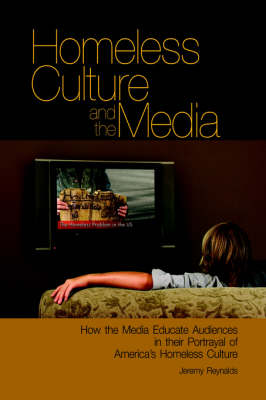 Homeless Culture and the Media How the Media Educate Audiences in Their Portrayal of America's Homeless Culture by Jeremy, PhD Reynalds