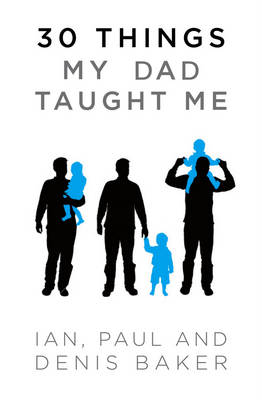 30 Things My Dad Taught Me by Denis Baker, Ian Baker, Paul Baker
