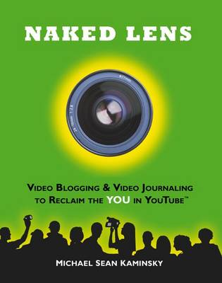 Naked Lens - Video Blogging and Video Journaling to Reclaim the YOU in YouTube Use Your Camcorder to Ignite Creativity, Increase Mindfulness and Life Life from a New Angle by Michael Sean Kaminsky