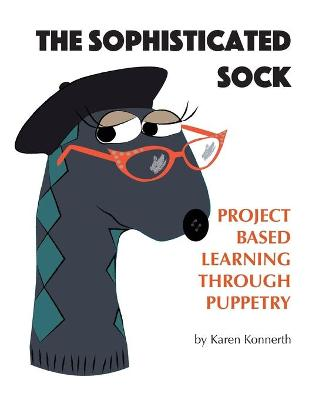 The Sophisticated Sock Project Based Learning Through Puppetry by Karen Konnerth, Janice Wolfe