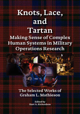Knots, Lace and Tartan Making Sense of Complex Human Systems in Military Operations Research - The Selected Works of Graham L. Mathieson by Graham L Mathieson