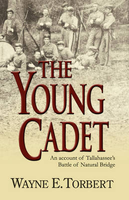 The Young Cadet, an Account of Tallahassee's Battle of Natural Bridge by Wayne E Torbert