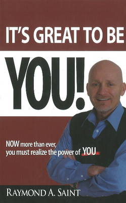 It's Great to be You! NOW More Than Ever, You Must Realize the Power of YOU by Raymond A. Saint