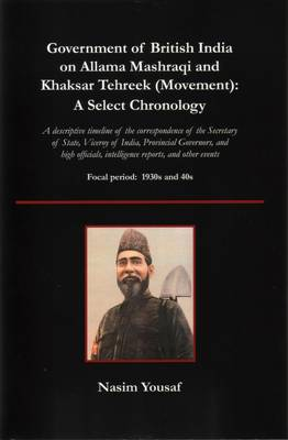 Government of British India on Allama Mashraqi and Khaksar Tehreek (Movement) A Select Chronology; A Descriptive Timeline of the Correspondence of Th by Nasim Yousaf