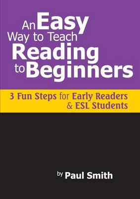 An Easy Way to Teach Reading to Beginners 3 Fun Steps for Early Readers and ESL Students by Paul Smith