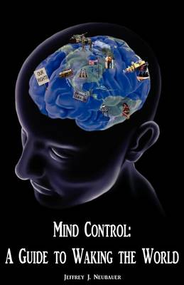 Mind Control A Guide to Waking the World by Jeffrey J. Neubauer