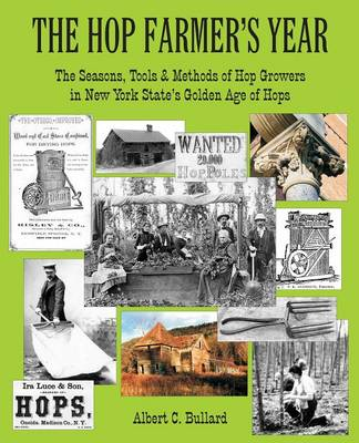 The Hop Farmer's Year The Seasons, Tools and Methods of Hop Growers in New York State's Golden Age of Hops by Albert C Bullard
