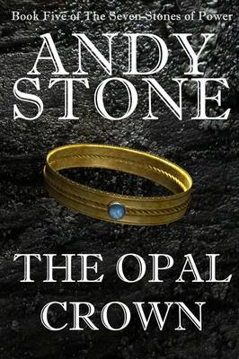 The Opal Crown - Book Five of the Seven Stones of Power by Andy Stone