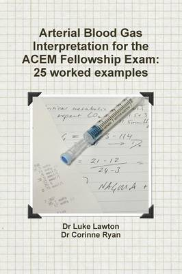 Arterial Blood Gas Interpretation for the Acem Fellowship Exam 25 Worked Examples by Luke Lawton, Corinne Ryan