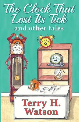 The Clock That Lost Its Tick and Other Tales by Terry H Watson