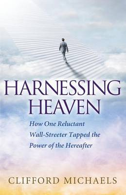 Harnessing Heaven How One Reluctant Wall-Streeter Tapped the Power of the Hereafter by Clifford Michaels