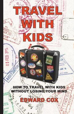 Travel with Kids How to Travel with Kids Without Losing Your Mind by Edward Cox
