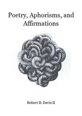 Poetry, Aphorisms, and Affirmations by Robert B Davis II