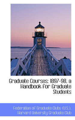 Graduate Courses 1897-98, a Handbook for Graduate Students by Federation Of Graduate Clubs (U S )