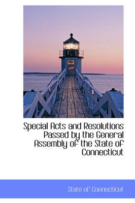 Special Acts and Resolutions Passed by the General Assembly of the State of Connecticut by State Of Connecticut