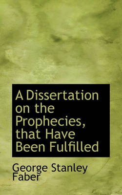 A Dissertation on the Prophecies, That Have Been Fulfilled by George Stanley Faber