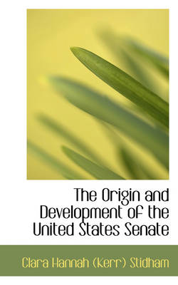 The Origin and Development of the United States Senate by Clara Hannah Stidham