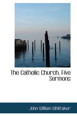 The Catholic Church, Five Sermons by John William Whittaker