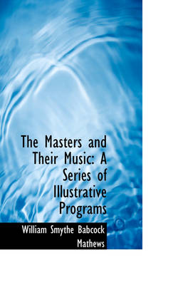 The Masters and Their Music A Series of Illustrative Programs by William Smythe Babcock Mathews
