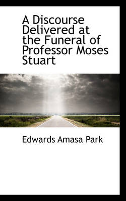 A Discourse Delivered at the Funeral of Professor Moses Stuart by Edwards Amasa Park