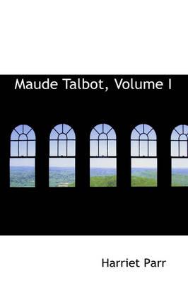 Maude Talbot, Volume I by Harriet Parr