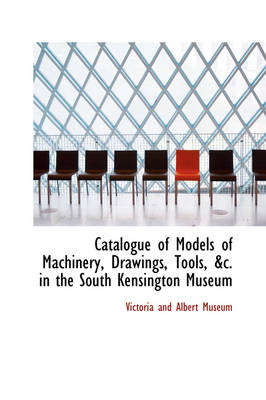 Catalogue of Models of Machinery, Drawings, Tools, &C. in the South Kensington Museum by Victoria And Albert Museum