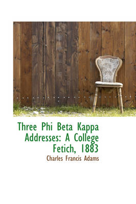 Three Phi Beta Kappa Addresses A College Fetich, 1883 by Charles Francis, Jr. Adams
