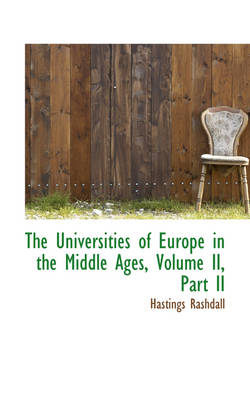 The Universities of Europe in the Middle Ages, Volume II, Part II by Hastings (late Dean of Carlisle) Rashdall
