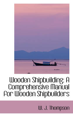 Wooden Shipbuilding A Comprehensive Manual for Wooden Shipbuilders by W J Thompson