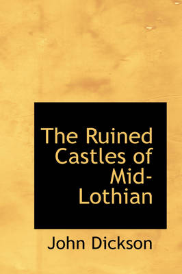 The Ruined Castles of Mid-Lothian by John (The Warrens, North Yorkshire) Dickson