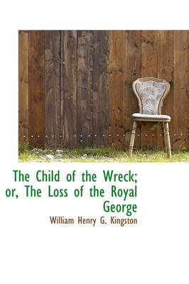 The Child of the Wreck; Or, the Loss of the Royal George by William Henry G Kingston