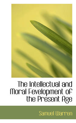 The Intellectual and Moral Fevelopment of the Present Age by Samuel Warren