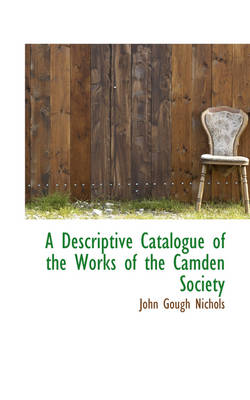 A Descriptive Catalogue of the Works of the Camden Society by John Gough Nichols