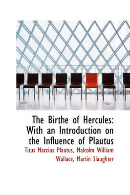 The Birthe of Hercules With an Introduction on the Influence of Plautus by Titus Maccius Plautus