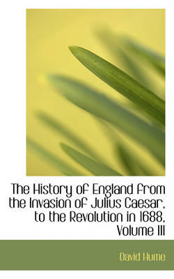 The History of England from the Invasion of Julius Caesar, to the Revolution in 1688, Volume III by David (Burapha University Thailand) Hume