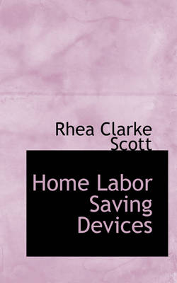 Home Labor Saving Devices by Rhea Clarke Scott