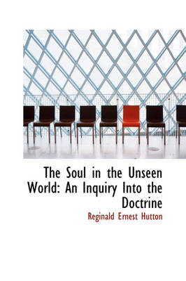 The Soul in the Unseen World An Inquiry Into the Doctrine by Reginald Ernest Hutton