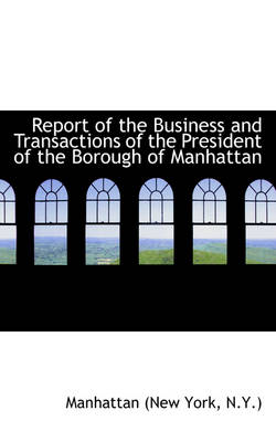 Report of the Business and Transactions of the President of the Borough of Manhattan by N y ) Manhattan (New York
