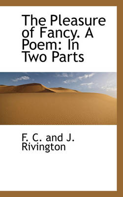 The Pleasure of Fancy. a Poem In Two Parts by F C and J Rivington