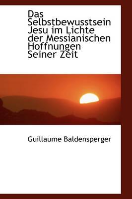 Das Selbstbewusstsein Jesu Im Lichte Der Messianischen Hoffnungen Seiner Zeit by Guillaume Baldensperger