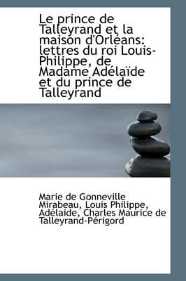 Le Prince de Talleyrand Et La Maison D'Orl ANS Lettres Du Roi Louis-Philippe, de Madame Ad La de Et by Marie De Gonneville Mirabeau