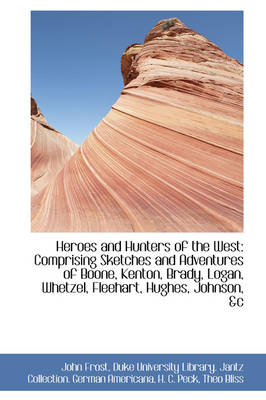 Heroes and Hunters of the West Comprising Sketches and Adventures of Boone, Kenton, Brady, Logan, W by John Frost