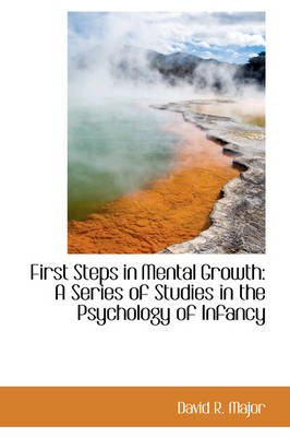 First Steps in Mental Growth A Series of Studies in the Psychology of Infancy by David R Major